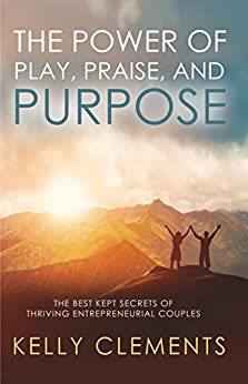 The Power of Play, Praise and Purpose: The Best Kept Secrets of Thriving Entrepreneurial Couples by [Kelly Clements]