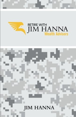Retire With Jim Hanna: A Comprehensive Guide Addressing All Your Retirement Needs