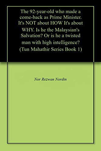 The 92-year-old who made a come-back as Prime Minister. It's NOT about HOW It's about WHY. Is he the Malaysian's Salvation? Or is he a twisted man with ... Mahathir Series Book 1) (English Edition)
