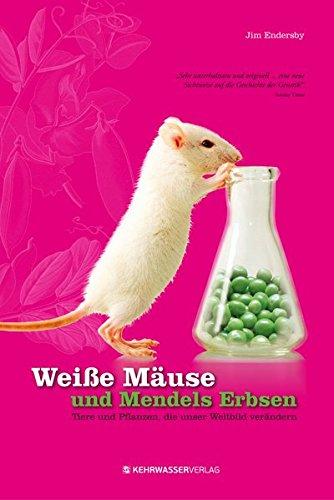 Weiße Mäuse und Mendels Erbsen: Tiere und Pflanzen die unser Weltbild veränderten