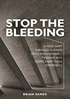 Stop the Bleeding: A mind shift through business crisis management... Thinking and doing everything differently