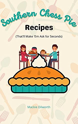 Southern Chess Pie Recipes: That'll Make 'em Ask for Seconds by [Mackie Dilworth]