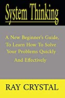 System Thinking: a new beginner's guide, to learn how to solve your problems quickly and effectively