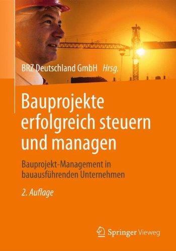 Bauprojekte erfolgreich steuern und managen: Bauprojekt-Management in bauausführenden Unternehmen