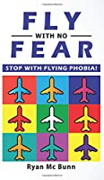 Fly with No Fear: Stop with Flying Phobia! End Panic, Anxiety, Claustrophobia and Fear of Flying Forever! Overcome Your Anticipatory Anxiety and Develop Skills to Have a Confidence and Relaxed Flying!