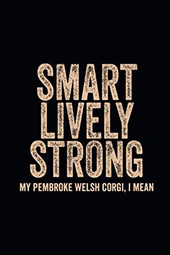 Smart Lively Strong my Pembroke Welsh Corgi, I mean: Blank Lined Notebook