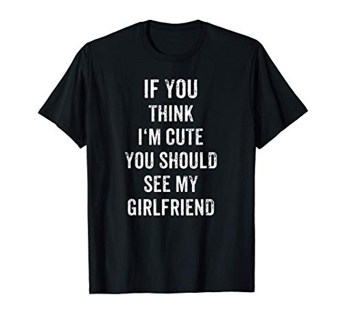 Mens I'm Cute See My Girlfriend Funny Boyfriend Gift From Her T-Shirt