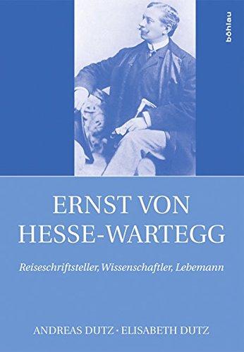 Ernst von Hesse-Wartegg (1851-1918): Reiseschriftsteller, Wissenschaftler, Lebemann