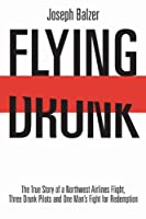Flying Drunk: A Northwest Airlines Flight, Three Drunk Pilots, and One Man's Fight for Redemption