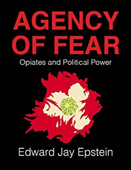 Agency of Fear: Opiates and Political Power by [Edward Jay Epstein]
