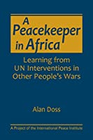 A Peacekeeper in Africa: Learning from UN Interventions in Other People's Wars (A Project of the International Peace Institute)