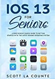 IOS 13 For Seniors: A Ridiculously Simple Guide to Getting Started With the Latest iPhone Operating System