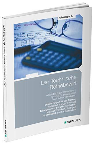 Der Technische Betriebswirt / Arbeitsbuch: Empfehlungen für die Prüfung, Aufgaben zur Lernkontrolle, Klausuren und Situationsaufgaben mit ausführlichen Lösungen, Projektarbeit und Fachgespräch
