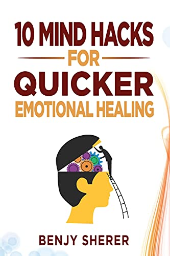10 Mind Hacks for Quicker Emotional Healing: Hacking Your Brain Training Book for Healing Your Emoti