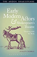 Early Modern Actors and Shakespeare's Theatre: Thinking With the Body (Arden Shakespeare)