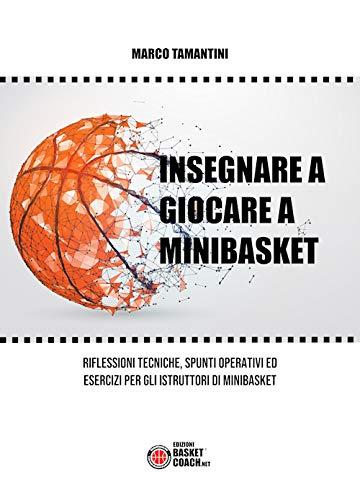 Insegnare a giocare a minibasket. Riflessioni tecniche, spunti operativi ed esercizi per gli istruttori di minibasket. Ediz. illustrata