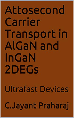 Attosecond Carrier Transport in AlGaN and InGaN 2DEGs: Ultrafast Devices (Femtosecond and Attosecond Carrier Transport Book 3) (English Edition)