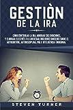 Gestión de la ira: Cómo controlar la ira; dominar sus emociones, y eliminar el estrés y la ansiedad, incluidos consejos sobre el autocontrol, autodisciplina, PNL e inteligencia emocional