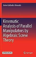 Kinematic Analysis of Parallel Manipulators by Algebraic Screw Theory