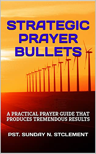 STRATEGIC PRAYER BULLETS: A PRACTICAL PRAYER GUIDE THAT PRODUCES TREMENDOUS RESULTS