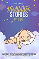 Meditation Stories for Kids: Incredibles Tales With Unicorns, Dinosaurs, And Dragons. The Ultimate Bedtime Stories Book To Make Your Children Fall Asleep Easily And Enjoy Wonderful Dreams