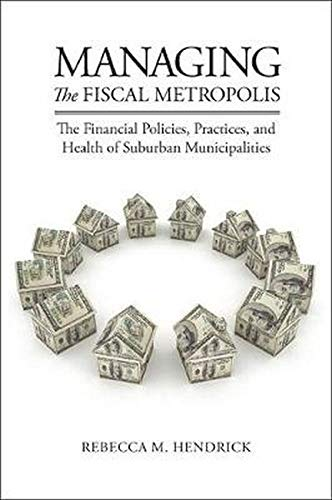 Managing the Fiscal Metropolis: The Financial Policies, Practices, and Health of Suburban Municipalities (American Gover
