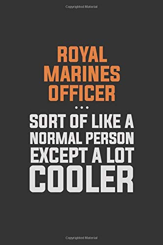 Royal Marines Officer, Sort Of Like A Normal Person Except A Lot Cooler: Inspirational life quote blank lined Notebook 6x9 matte finish