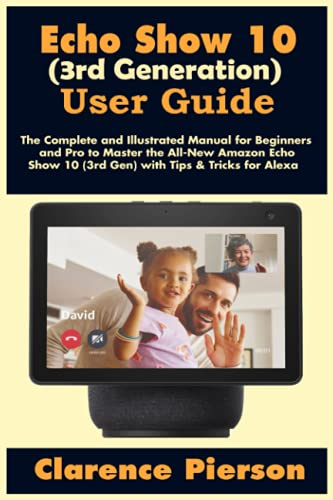 Echo Show 10 (3rd Generation) User Guide: The Complete and Illustrated Manual for Beginners and Pro to Master the All-New Amazon Echo Show 10 (3rd ... Tricks for Alexa (Latest Echo Device Manual)