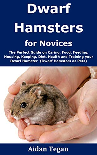 Dwarf Hamsters for Novices: The Perfect Guide on Caring, Food, Feeding, Housing, Keeping, Diet, Health and Training your Dwarf Hamster (Dwarf Hamsters as Pets) (English Edition)