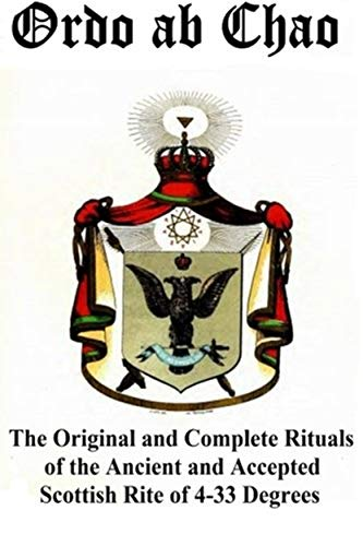 Ordo ab Chao: The Original and Complete Rituals of the Ancient and Accepted Scottish Rite of 4-33 Degrees: Transcribed from newly discovered manuscript ... in a private collection (English Edition)