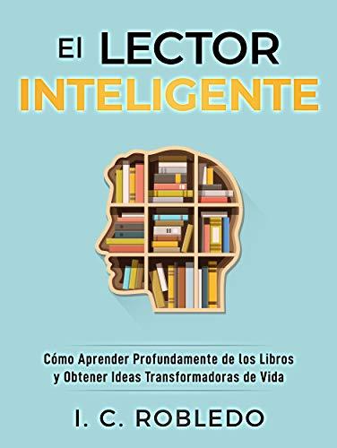 El Lector Inteligente: Cómo Aprender Profundamente de los Libros y Obtener Ideas Transformadoras de Vida (Domine Su Mente, Transforme Su Vida)