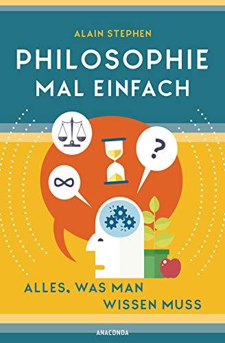 Philosophie mal einfach (für Einsteiger, Anfänger und Studierende): Alles, was man wissen muss
