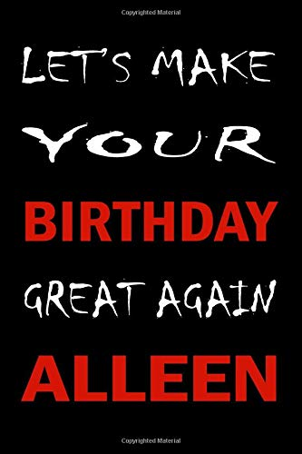 Let's Make Your Birthday Great Again ALLEEN: Lined Journal Notebook , College Ruled Lined Paper, Birthday Gifts for women men kids :6 x 9 inches, 120 pages, Matte cover