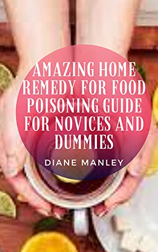 Amazing Home Remedy For Food Poisoning Guide For Novices And Dummies (English Edition)