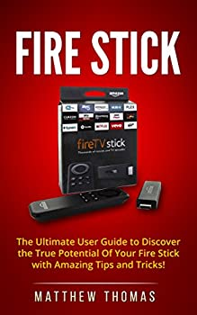 Fire Stick  The Ultimate User Guide to Discover the True Potential Of Your Fire Stick with Amazing Tips and Tricks!  Fire Stick Fire TV Amazon Streaming .. User Guide How To Use Fire Stick Book 1
