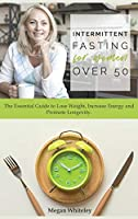 Intermittent Fasting for Women Over 50: The Essential Guide to Lose Weight, Increase Energy and Promote Longevity.