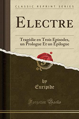 Electre: Tragédie en Trois Épisodes, un Prologue Et un Épilogue (Classic Reprint)