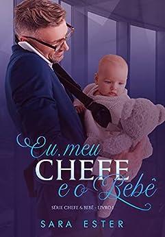 Eu, meu chefe e o bebê: SÉRIE: CHEFE&BEBÊ — 1 por [Sara Ester]