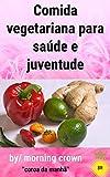 Comida vegetariana para saúde e juventude (Portuguese Edition)