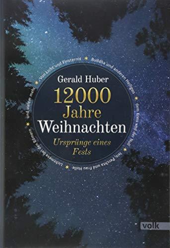 12000 Jahre Weihnachten: Ursprünge eines Fests: Eine Reise zu den Ursprüngen des Fests. Von Licht und Finsternis, Lostagen und bayerischen ... Königen und Lichtmess - und allen Traditionen