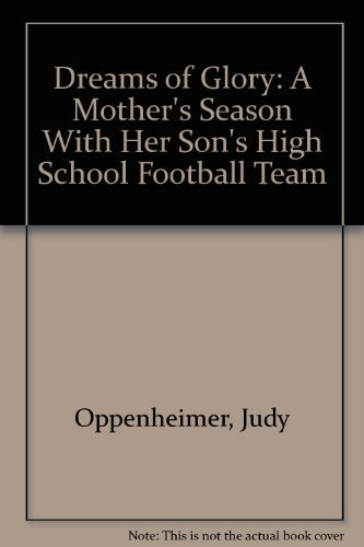 Dreams of Glory: A Mother's Season With Her Son's High School Football Team First edition by Oppenheimer, Judy (1991) Hardcover