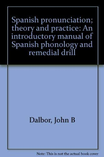 Spanish pronunciation; theory and practice: An introductory manual of Spanish phonology and remedial drill