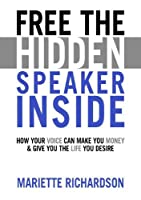 Free The Hidden Speaker Inside: How Your Voice Can Make You Money and Give You the Life You Desire