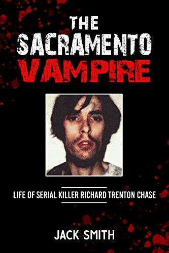 The Sacramento Vampire: Life of Serial Killer Richard Trenton Chase (Serial Killers Book 21)