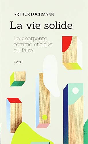 LA VIE SOLIDE: LA CHARPENTE COMME ETHIQUE DU FAIRE (PAYOT)