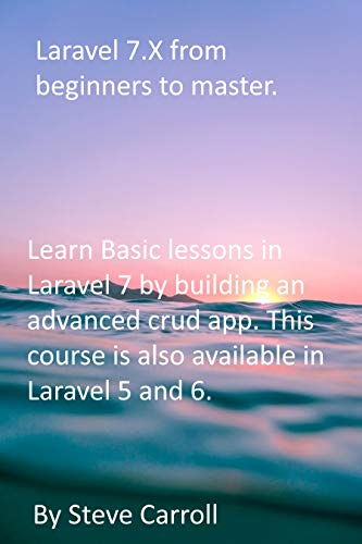 Laravel 7.X from Beginners to Master.: Learn Basic lessons in Laravel 7 by building...