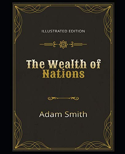 The Wealth of Nations Illustrated Edition: By Adam Smith