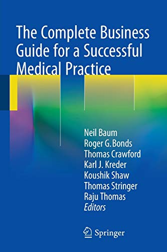 Compare Textbook Prices for The Complete Business Guide for a Successful Medical Practice 2015 Edition ISBN 9783319110943 by Baum, Neil,Bonds, Roger G.,Crawford, Thomas,Kreder, Karl J.,Shaw, Koushik,Stringer, Thomas,Thomas, Raju