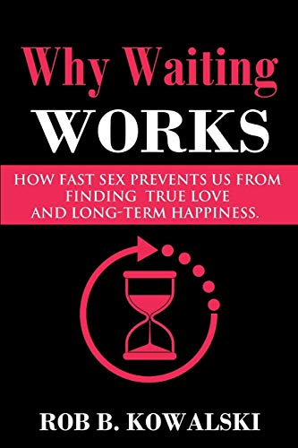 Why Waiting Works: How Fast Sex Prevents Us From Finding True Love and Long-Term Happiness