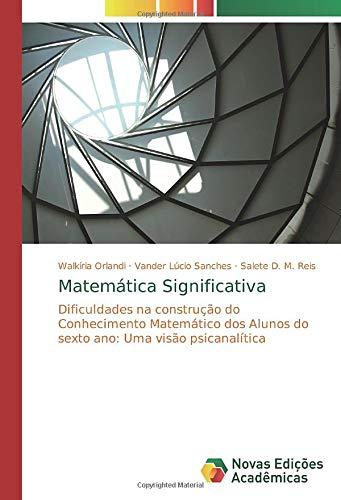 Matemática Significativa: Dificuldades na construção do Conhecimento Matemático dos Alunos do sexto ano: Uma visão psicanalítica